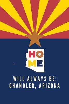 Home Will Always Be  Chandler, Arizona Note Book (Lined)