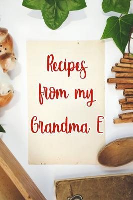 Recipes From My Grandma E  Blank Recipe Book to Write In. Gift of Grandmothers Favorite Recipes