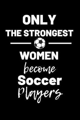 Only the strongest women become soccer players  Journal / notebook / Diary to write in - Soccer notebook for Girls, Boys, Men, Women, Coach