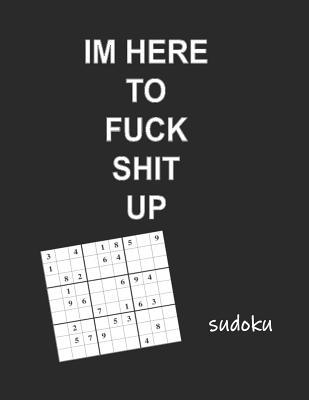 I'm Here to Fuck Shit Up Sudoku : Adult Sudoku Medium Difficulty Puzzles for Grown Folks