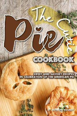 The Cutie Pie Cookbook  Sweet and Savory Recipes in Celebration of the American Pie