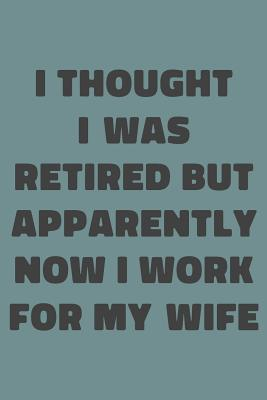 I Thought I Was Retired But Apparently Now I Work For My Wife  Simple Lined Notebook with Funny Saying on Cover for Husband Retirees