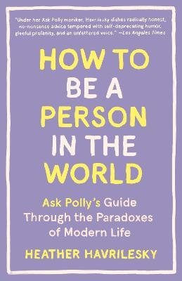 How to Be a Person in the World : Ask Polly's Guide Through the Paradoxes of Modern Life