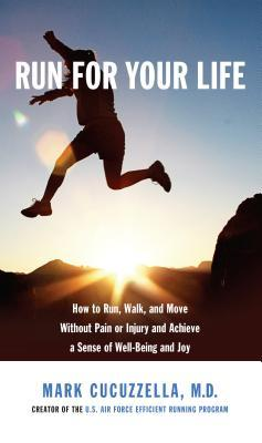 Run for Your Life : How to Run, Walk, and Move without Pain or Injury and Achieve a Sense of Well-being and Joy – Mark Md Cucuzzella