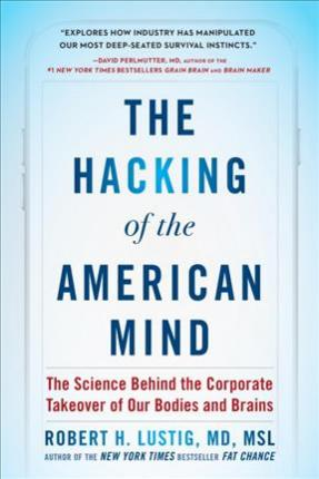The Hacking of the American Mind : The Science Behind the Corporate Takeover of Our Bodies and Brains – Robert H Lustig