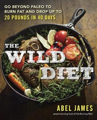 The Wild Diet : Go Beyond Paleo to Burn Fat and Drop Up to 20 Pounds in 40 Days – Abel James