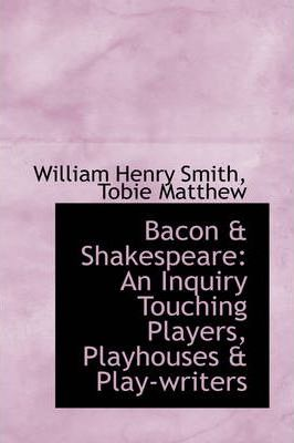 Bacon & Shakespeare  An Inquiry Touching Players, Playhouses & Play-Writers