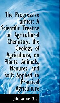 The Progressive Farmer: A Scientific Treatise on Agricultural Chemistry, the Geology of Agriculture