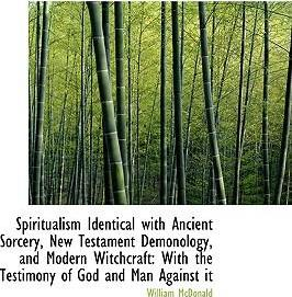 Spiritualism Identical with Ancient Sorcery, New Testament Demonology, and Modern Witchcraft  With T