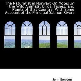 The Naturalist in Norway  Or, Notes on the Wild Animals, Birds, Fishes, and Plants of That Country