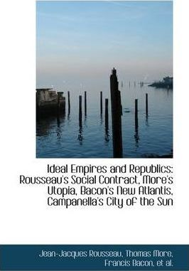 Ideal Empires and Republics  Rousseau's Social Contract, More's Utopia, Bacon's New Atlantis, Campan