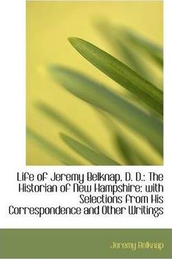 Life of Jeremy Belknap, D. D.  The Historian of New Hampshire With Selections from His Corresponden
