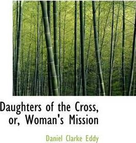 Daughters of the Cross, Or, Woman's Mission