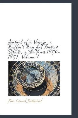 Journal of a Voyage in Baffin's Bay and Barrow Straits, in the Years 1850-1851, Volume I