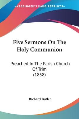 Five Sermons On The Holy Communion  Preached In The Parish Church Of Trim (1858)