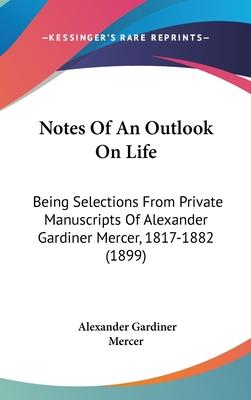 Notes of an Outlook on Life : Being Selections from Private Manuscripts of Alexander Gardiner Mercer, 1817-1882 (1899)