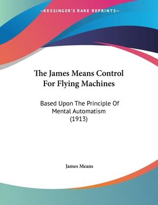 The James Means Control for Flying Machines: Based Upon the Principle of Mental Automatism (1913)