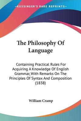 The Philosophy Of Language  Containing Practical Rules For Acquiring A Knowledge Of English Grammar, With Remarks On The Principles Of Syntax And Composition (1838)