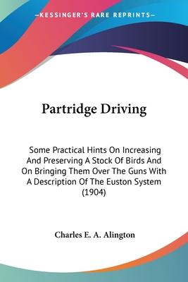 Partridge Driving  Some Practical Hints on Increasing and Preserving a Stock of Birds and on Bringing Them Over the Guns with a Description of the Euston System (1904)