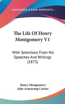 The Life of Henry Montgomery V1  With Selections from His Speeches and Writings (1875)