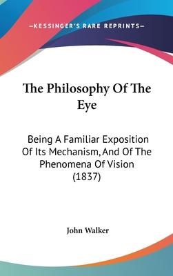 The Philosophy of the Eye  Being a Familiar Exposition of Its Mechanism, and of the Phenomena of Vision (1837)