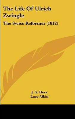 The Life of Ulrich Zwingle  The Swiss Reformer (1812)