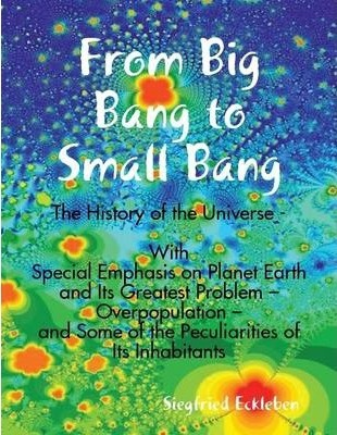 From Big Bang to Small Bang -The History of the Universe - With Special Emphasis on Planet Earth and Its Greatest Problem - Overpopulation - and Some of the Peculiarities of Its Inhabitants