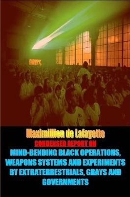 Condensed Report:Black Operations,Weapons Systems,Experiments by Extraterrestrials, Grays & Governments
