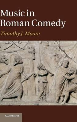 Music in Roman Comedy : Timothy J  Moore : 9781107006485