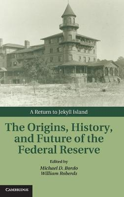 Studies in Macroeconomic History: The Origins, History, and Future of the Federal Reserve: A Return to Jekyll Island