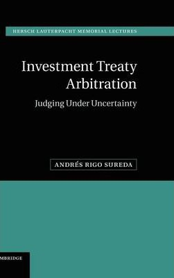 Hersch Lauterpacht Memorial Lectures: Investment Treaty Arbitration: Judging under Uncertainty Series Number 20