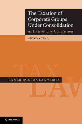 Cambridge Tax Law Series: The Taxation of Corporate Groups under Consolidation: An International Comparison
