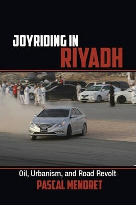 Cambridge Middle East Studies: Joyriding in Riyadh: Oil, Urbanism, and Road Revolt Series Number 45