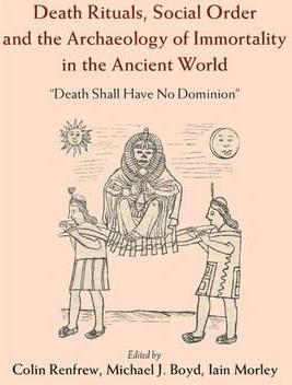 Death Rituals, Social Order and the Archaeology of Immortality in the Ancient World  'Death Shall Have No Dominion'