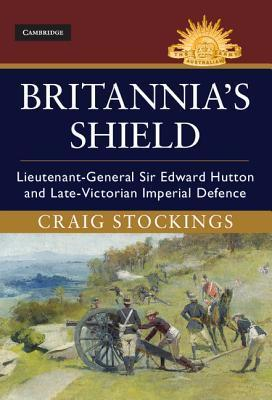 Britannia's Shield  Lieutenant-General Sir Edward Hutton and Late-Victorian Imperial Defence