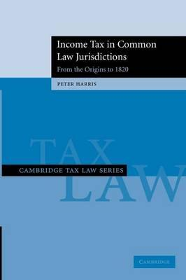 Cambridge Tax Law Series Income Tax in Common Law Jurisdictions: From the Origins to 1820 Volume 1