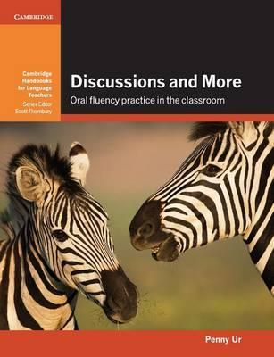 Cambridge Handbooks for Language Teachers: Discussions and More: Oral Fluency Practice in the Classroom