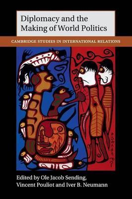 Cambridge Studies in International Relations: Diplomacy and the Making of World Politics Series Number 136