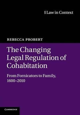 The Changing Legal Regulation of Cohabitation: From Fornicators to Family, 1600–2010 (Law in Context)