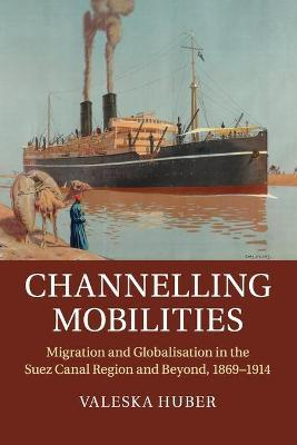 Channelling Mobilities : Migration and Globalisation in the Suez Canal Region and Beyond, 1869-1914