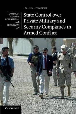 Cambridge Studies in International and Comparative Law: State Control over Private Military and Security Companies in Armed Conflict Series Number 80