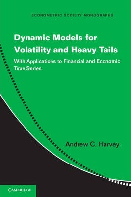 Econometric Society Monographs: Dynamic Models for Volatility and Heavy Tails: With Applications to Financial and Economic Time Series Series Number 52