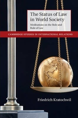 Cambridge Studies in International Relations: The Status of Law in World Society: Meditations on the Role and Rule of Law Series Number 129