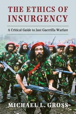 The Ethics of Insurgency : A Critical Guide to Just Guerrilla Warfare