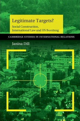 Cambridge Studies in International Relations: Legitimate Targets?: Social Construction, International Law and US Bombing Series Number 133