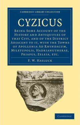 Cyzicus: Being Some Account of the History and Antiquities of that City, and of the District Adjacent to it, with the Towns of Apollonia Ad Rhyndacum, Miletupolis, Hadrianutherae, Priapus, Zeleia, etc.