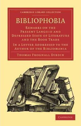 Cambridge Library Collection - History of Printing, Publishing and Libraries: Bibliophobia: Remarks on the Present Languid and Depressed State of Literature and the Book Trade. In a Letter Addressed to the Author of the Bibliomania