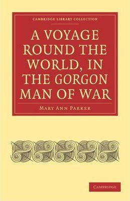 Cambridge Library Collection - Maritime Exploration: A Voyage Round the World, in the Gorgon Man of War; Captain John Parker