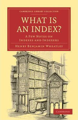 Cambridge Library Collection - History of Printing, Publishing and Libraries: What is an Index?: A Few Notes on Indexes and Indexers
