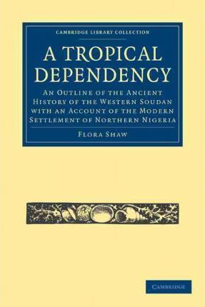 Cambridge Library Collection - African Studies: A Tropical Dependency: An Outline of the Ancient History of the Western Soudan with an Account of the Modern Settlement of Northern Nigeria